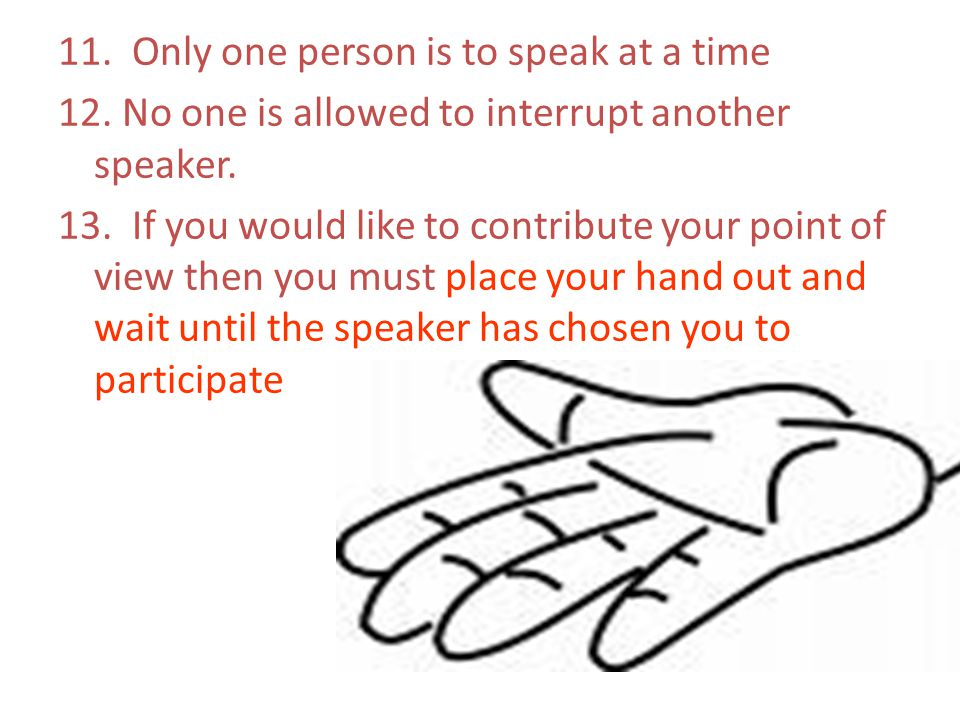 11. Only one person is to speak at a time 12. No one is allowed to interrupt another speaker. 13. If you would like to contribute your point of view t