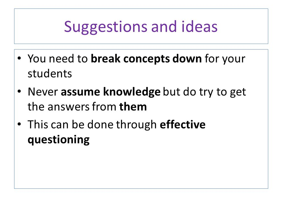 You need to break concepts down for your students Never assume knowledge but do try to get the answers from them This can be done through effective qu