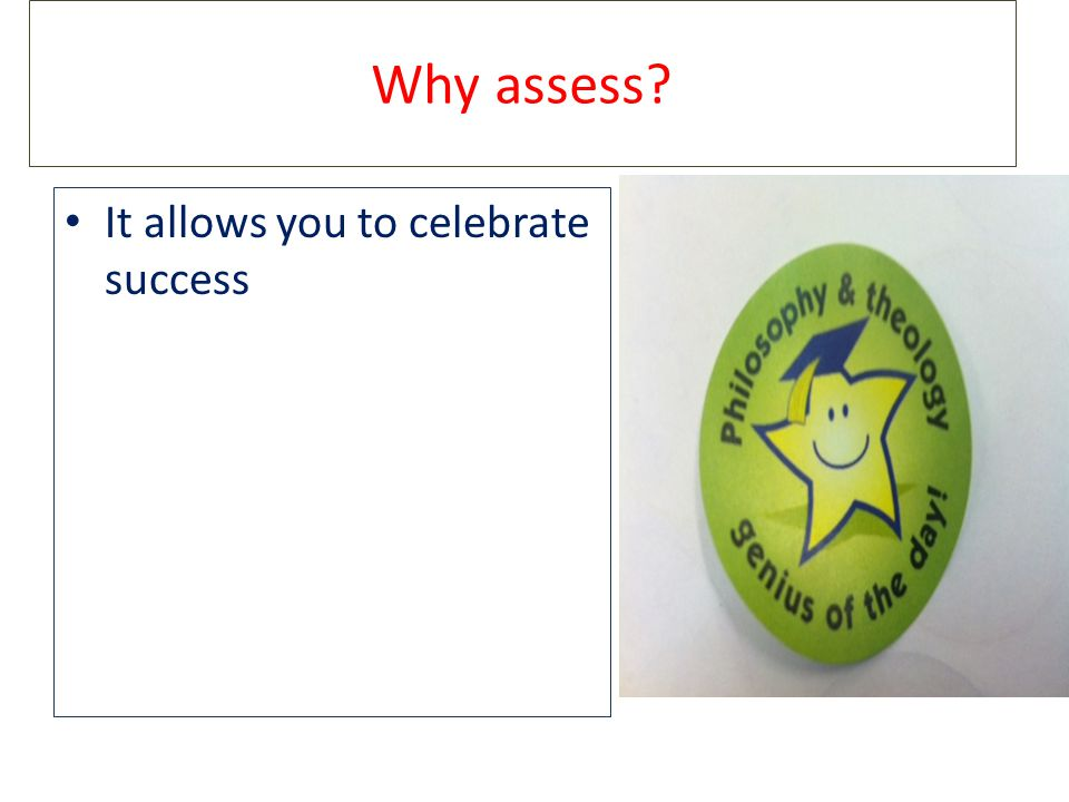 Why assess? It allows you to celebrate success
