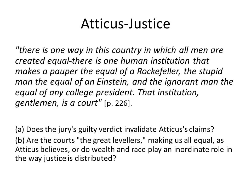 Atticus-Justice there is one way in this country in which all men are created equal-there is one human institution that makes a pauper the equal of a Rockefeller, the stupid man the equal of an Einstein, and the ignorant man the equal of any college president.