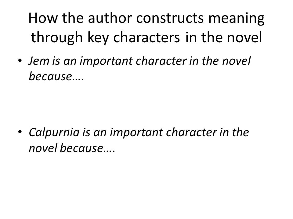 How the author constructs meaning through key characters in the novel Jem is an important character in the novel because…. Calpurnia is an important c