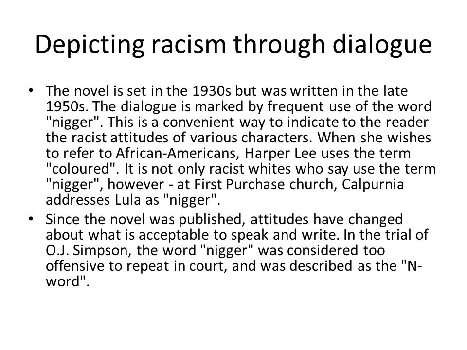 Depicting racism through dialogue The novel is set in the 1930s but was written in the late 1950s. The dialogue is marked by frequent use of the word