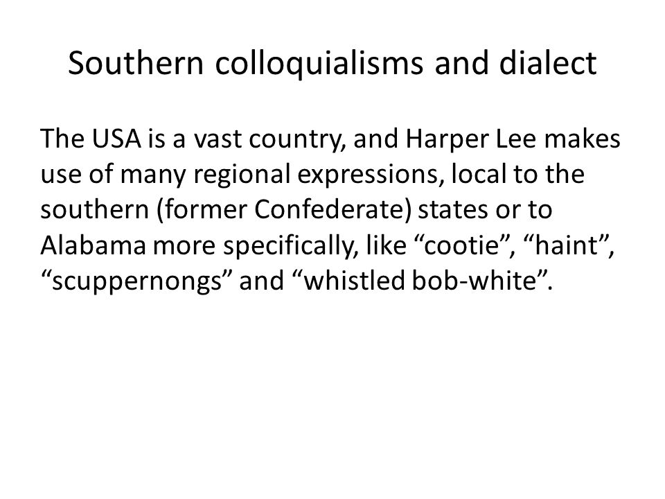 Southern colloquialisms and dialect The USA is a vast country, and Harper Lee makes use of many regional expressions, local to the southern (former Co
