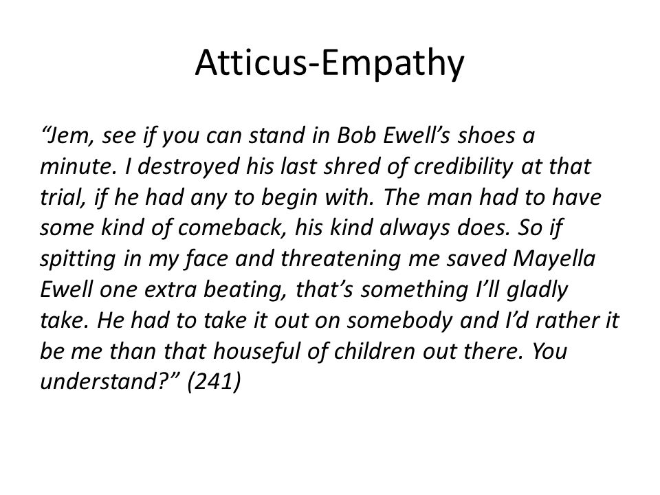 "Atticus-Empathy ""Jem, see if you can stand in Bob Ewell's shoes a minute. I destroyed his last shred of credibility at that trial, if he had any to be"
