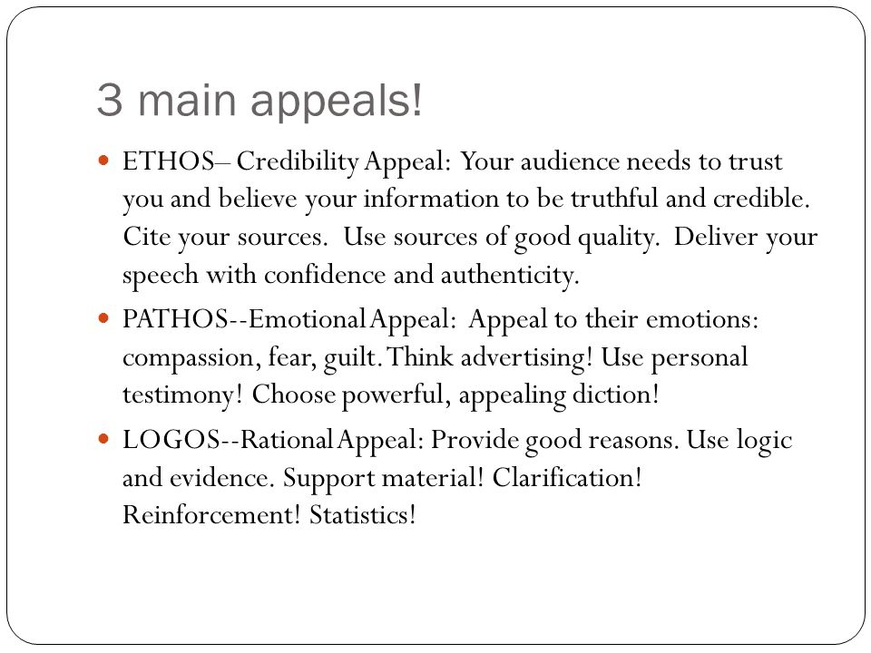3 main appeals! ETHOS– Credibility Appeal: Your audience needs to trust you and believe your information to be truthful and credible. Cite your source