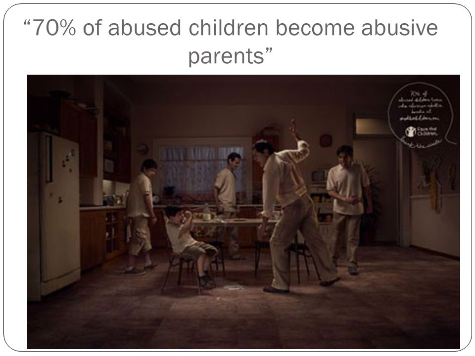 """70% of abused children become abusive parents"""
