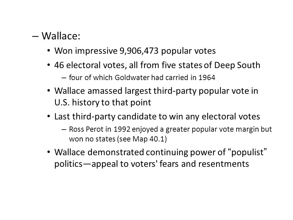 – Wallace: Won impressive 9,906,473 popular votes 46 electoral votes, all from five states of Deep South – four of which Goldwater had carried in 1964