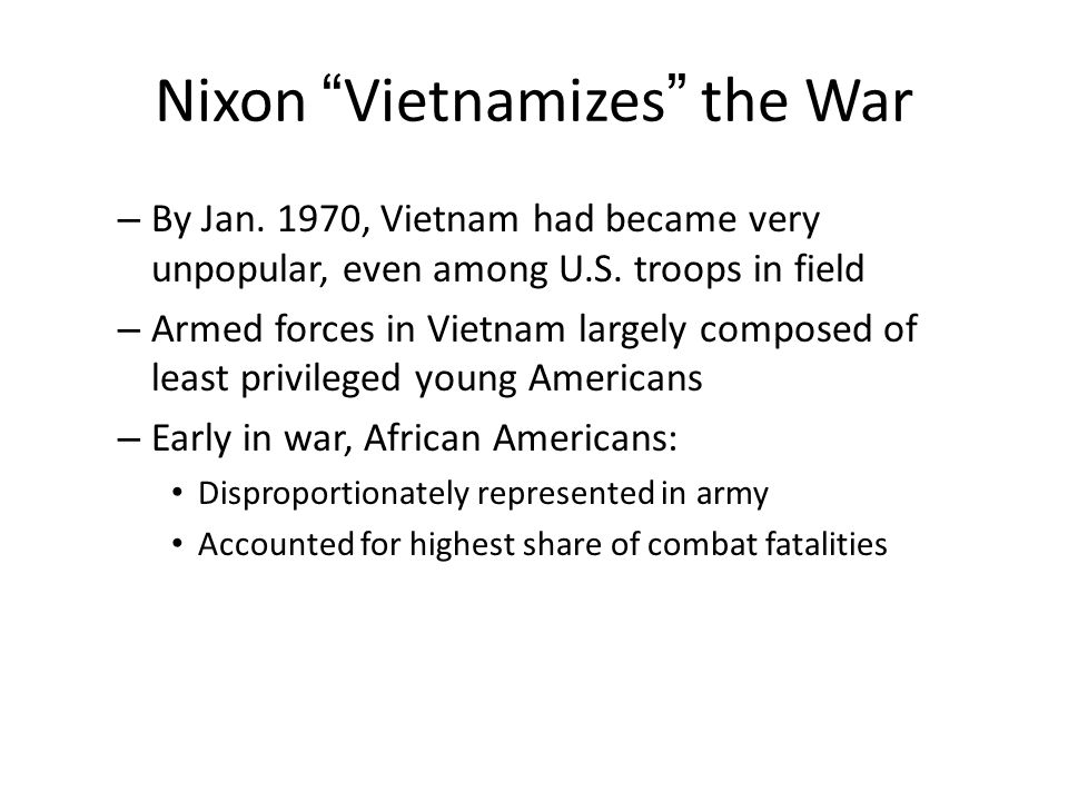 "Nixon ""Vietnamizes"" the War – By Jan. 1970, Vietnam had became very unpopular, even among U.S. troops in field – Armed forces in Vietnam largely compo"