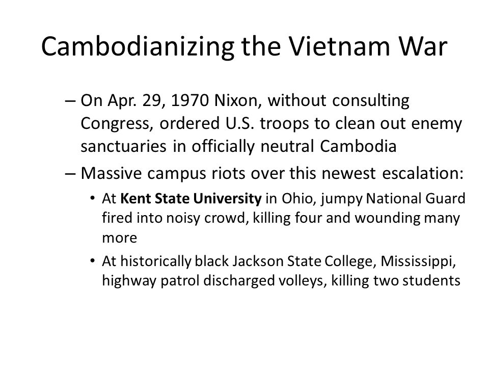 Cambodianizing the Vietnam War – On Apr. 29, 1970 Nixon, without consulting Congress, ordered U.S. troops to clean out enemy sanctuaries in officially