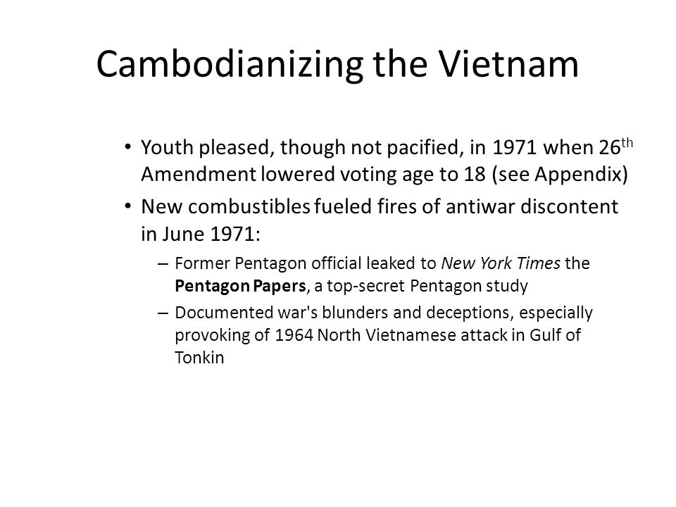 Cambodianizing the Vietnam Youth pleased, though not pacified, in 1971 when 26 th Amendment lowered voting age to 18 (see Appendix) New combustibles f