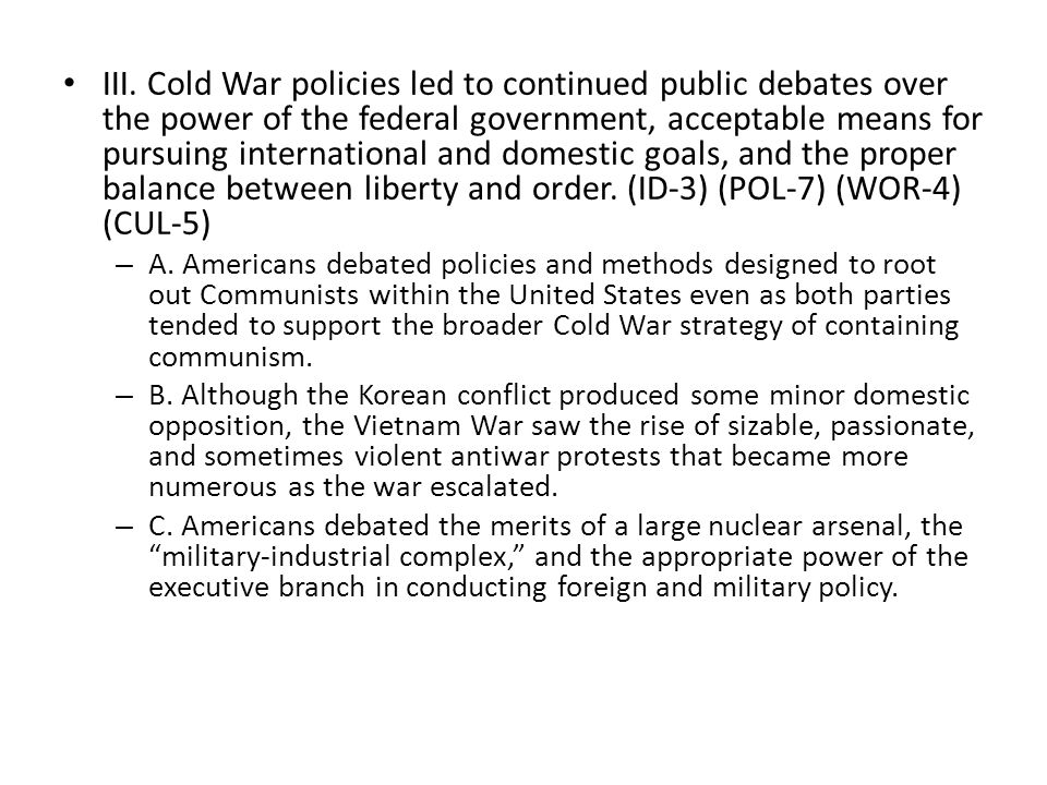 III. Cold War policies led to continued public debates over the power of the federal government, acceptable means for pursuing international and domes