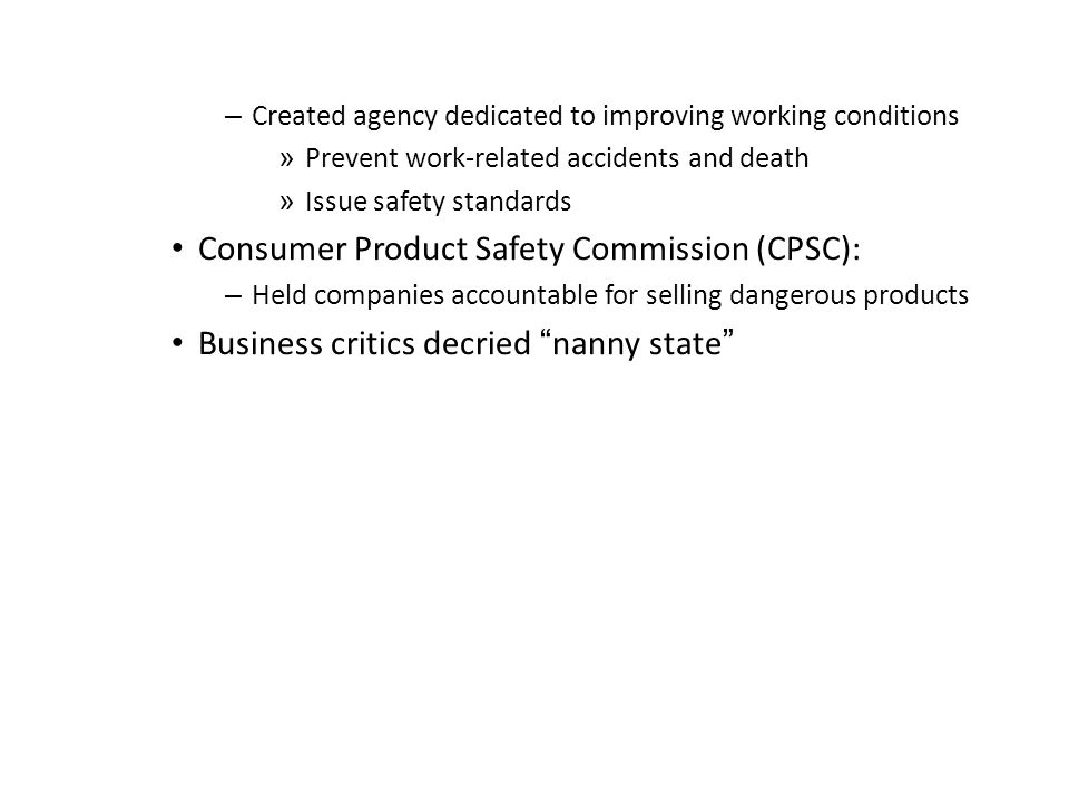 – Created agency dedicated to improving working conditions » Prevent work-related accidents and death » Issue safety standards Consumer Product Safety
