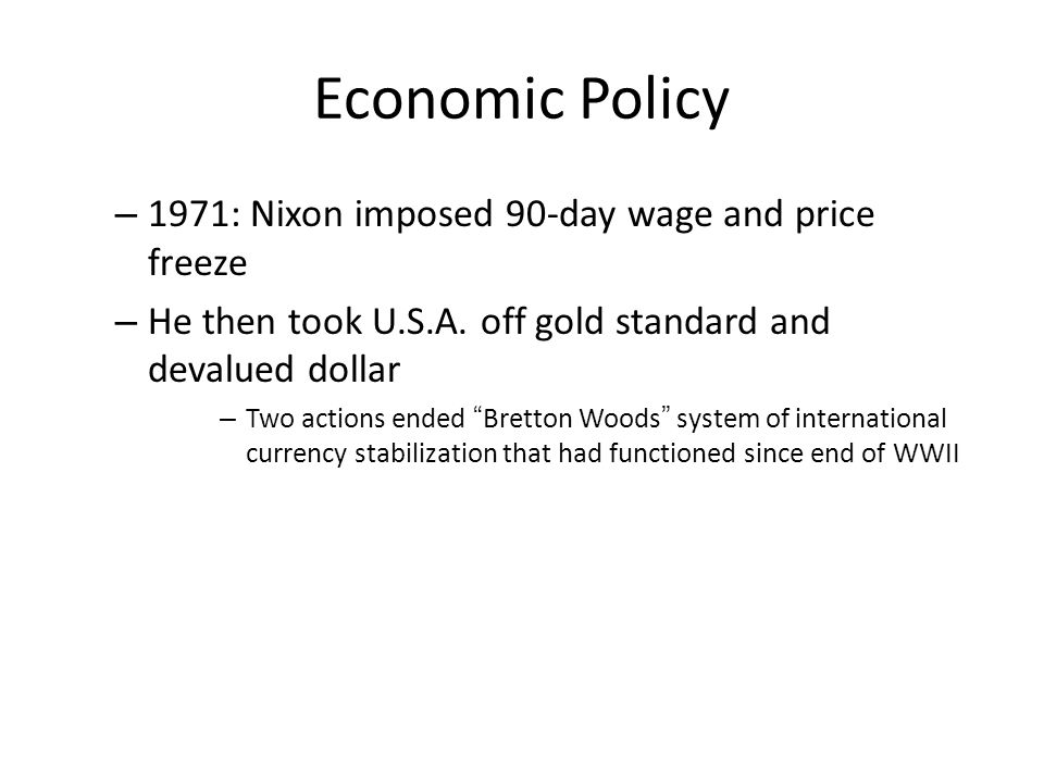"Economic Policy – 1971: Nixon imposed 90-day wage and price freeze – He then took U.S.A. off gold standard and devalued dollar – Two actions ended ""Br"
