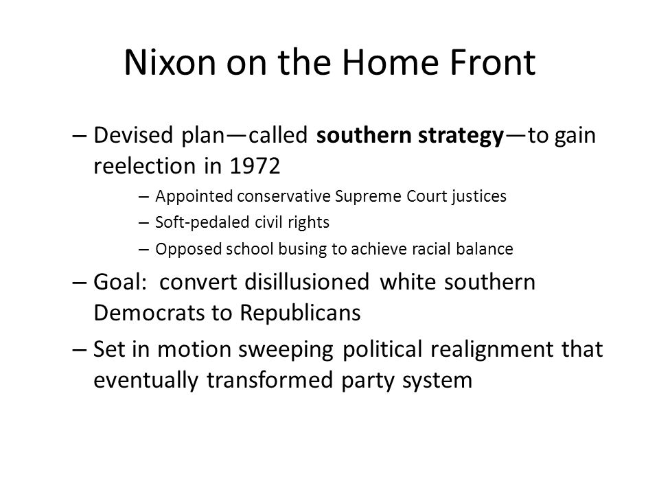 Nixon on the Home Front – Devised plan—called southern strategy—to gain reelection in 1972 – Appointed conservative Supreme Court justices – Soft-peda