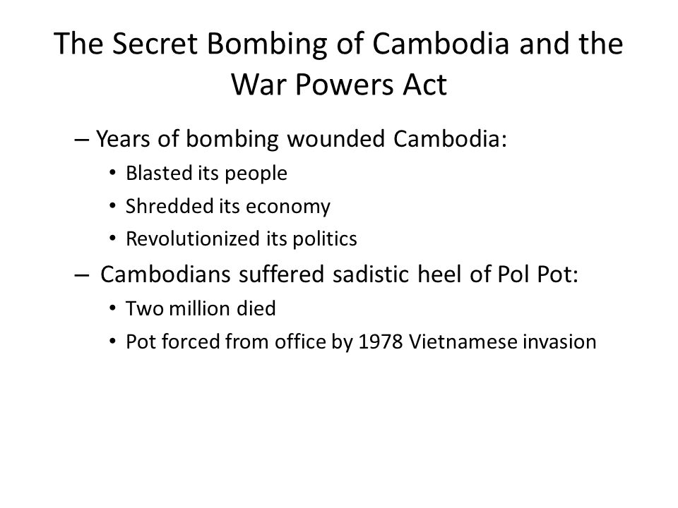 The Secret Bombing of Cambodia and the War Powers Act – Years of bombing wounded Cambodia: Blasted its people Shredded its economy Revolutionized its