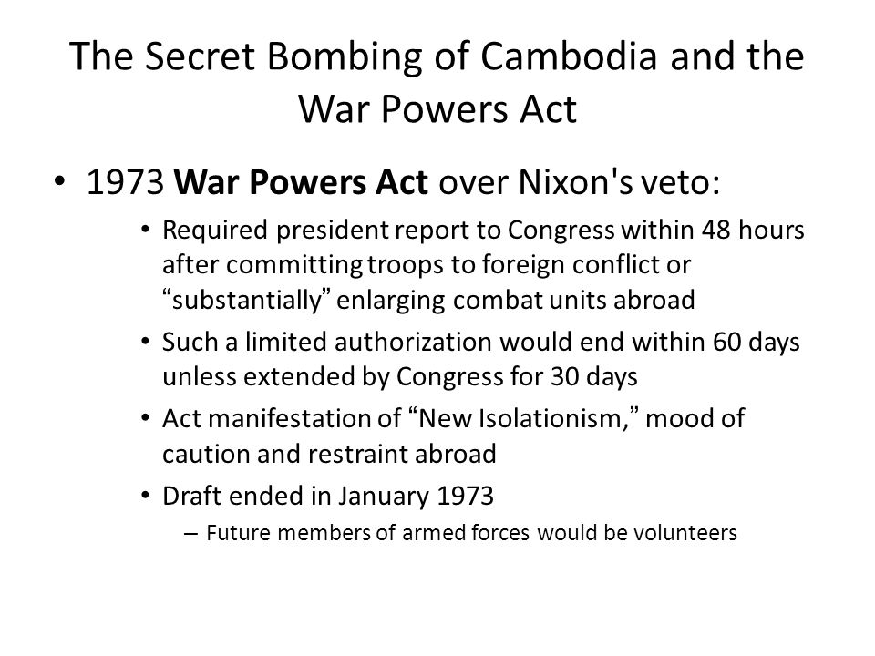 The Secret Bombing of Cambodia and the War Powers Act 1973 War Powers Act over Nixon's veto: Required president report to Congress within 48 hours aft
