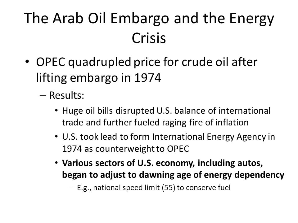The Arab Oil Embargo and the Energy Crisis OPEC quadrupled price for crude oil after lifting embargo in 1974 – Results: Huge oil bills disrupted U.S.