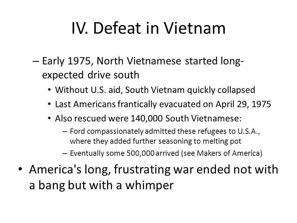 IV. Defeat in Vietnam – Early 1975, North Vietnamese started long- expected drive south Without U.S. aid, South Vietnam quickly collapsed Last America