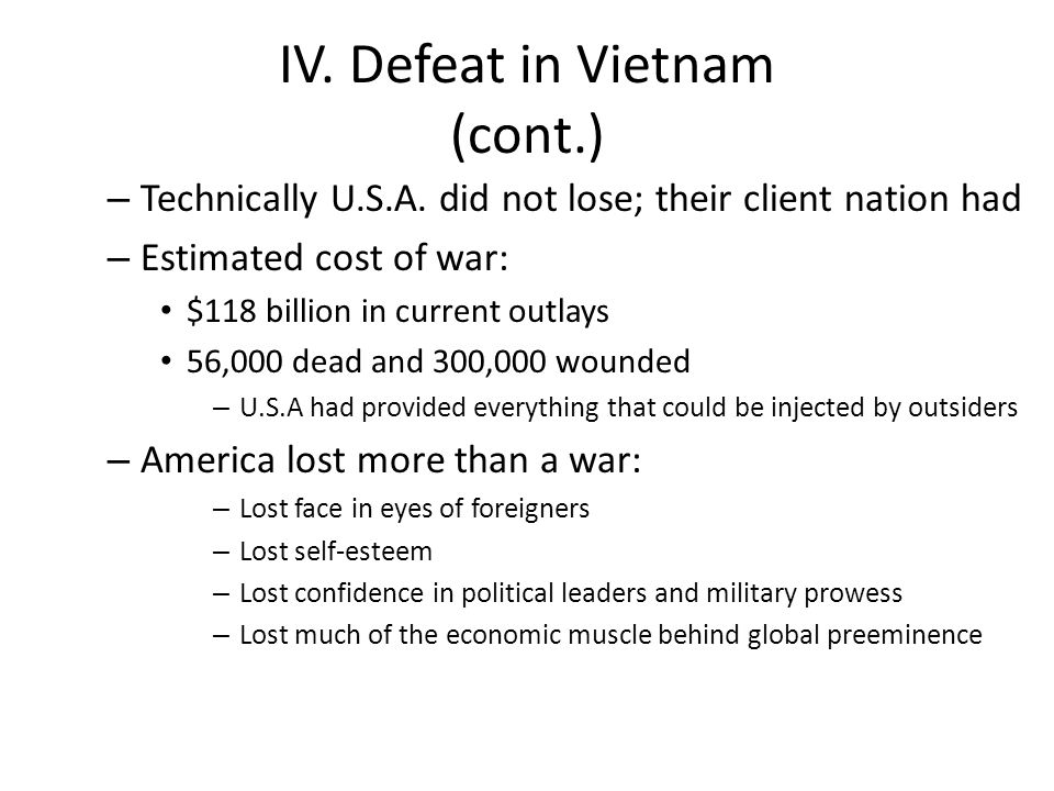 IV. Defeat in Vietnam (cont.) – Technically U.S.A. did not lose; their client nation had – Estimated cost of war: $118 billion in current outlays 56,0
