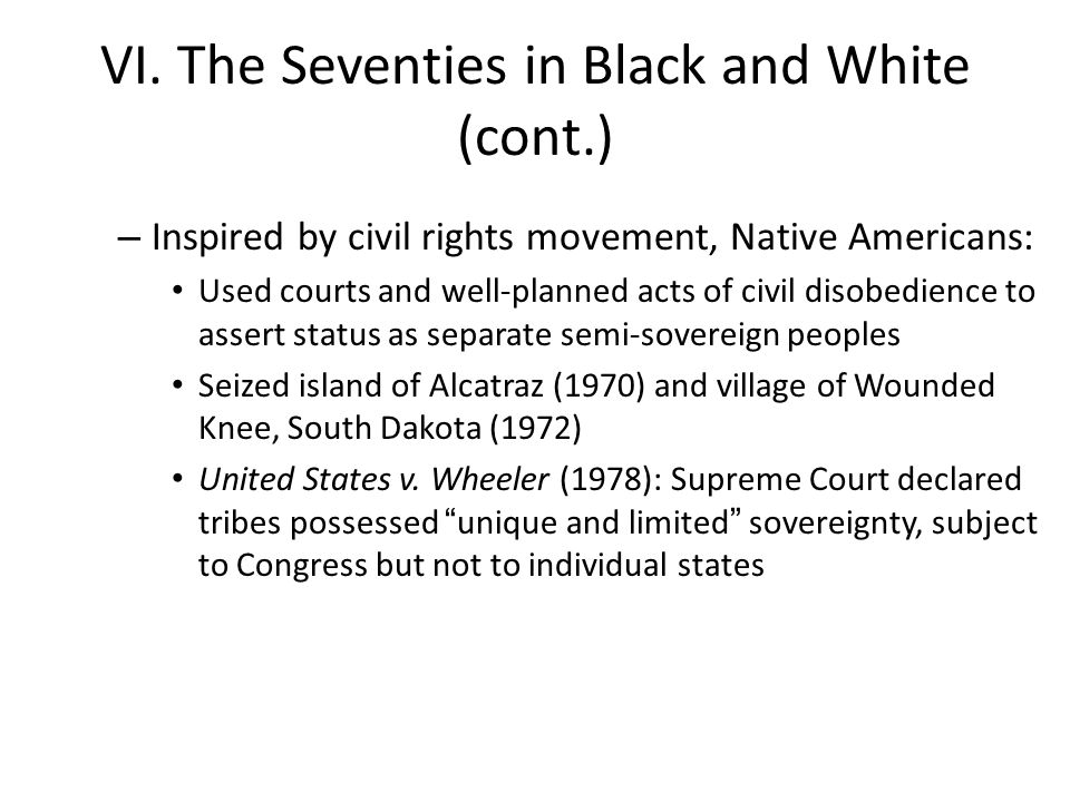 VI. The Seventies in Black and White (cont.) – Inspired by civil rights movement, Native Americans: Used courts and well-planned acts of civil disobed