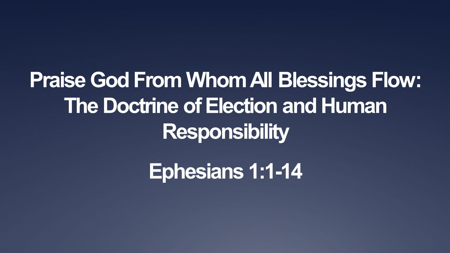 Praise God From Whom All Blessings Flow: The Doctrine of Election and Human Responsibility Ephesians 1:1-14