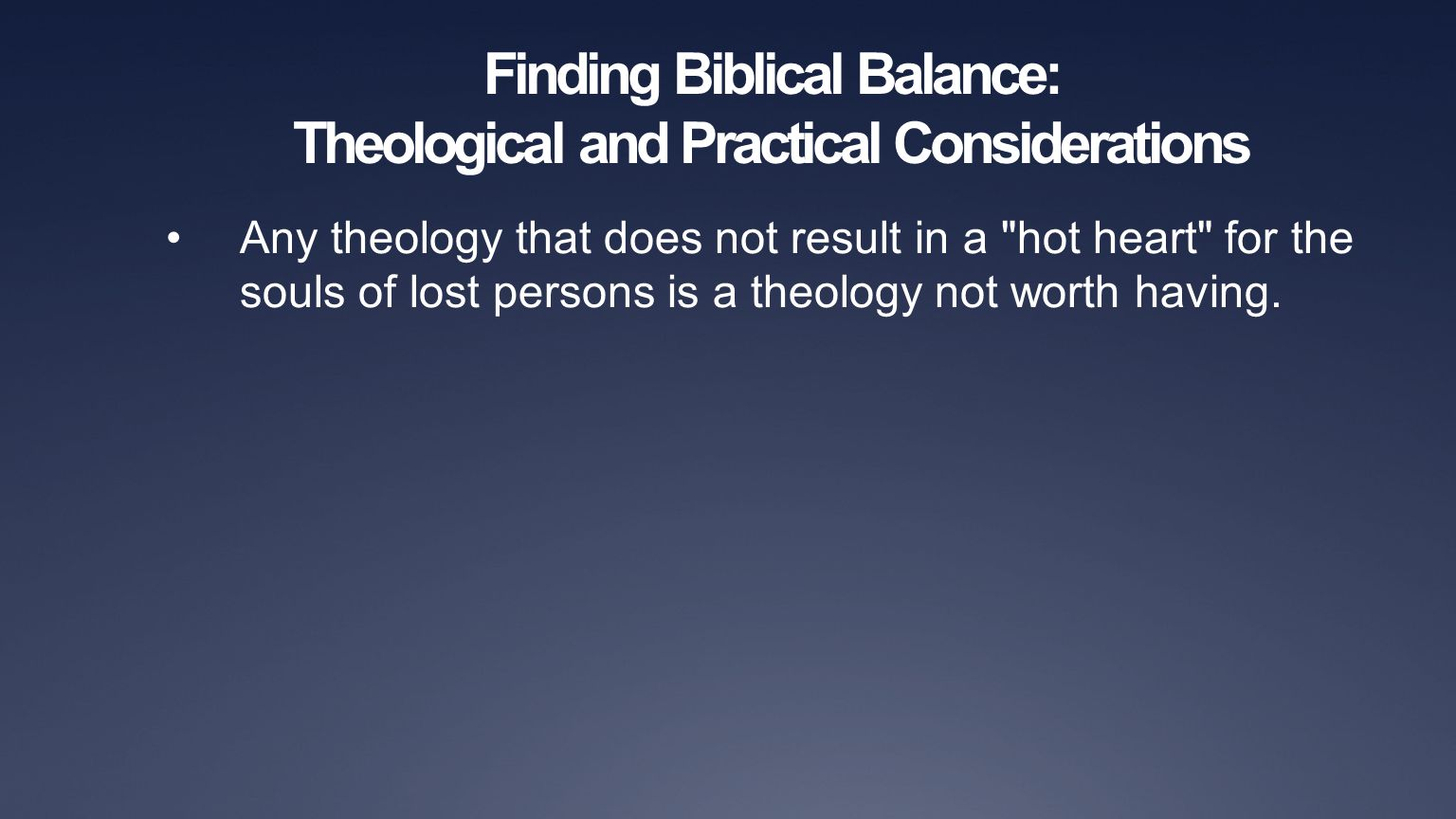 Finding Biblical Balance: Theological and Practical Considerations Any theology that does not result in a hot heart for the souls of lost persons is a theology not worth having.