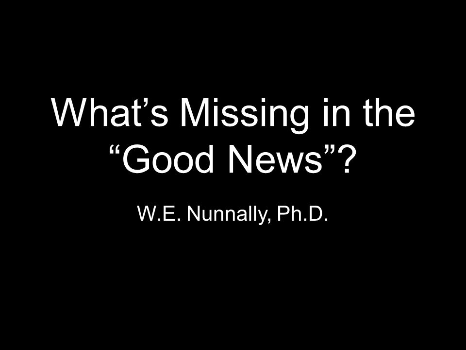 What's Missing in the Good News W.E. Nunnally, Ph.D.