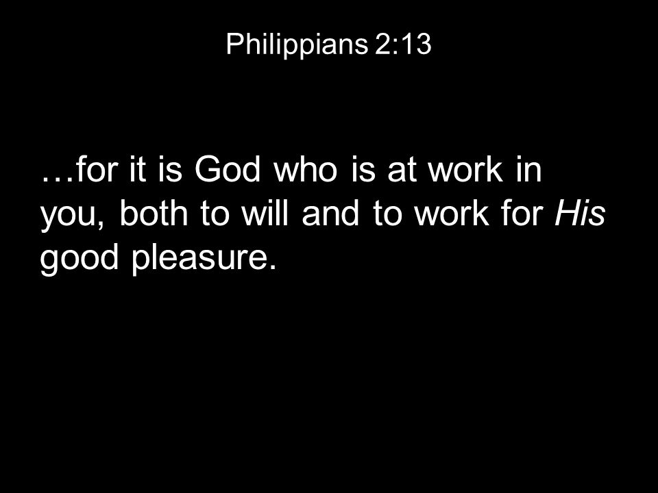 Philippians 2:13 …for it is God who is at work in you, both to will and to work for His good pleasure.