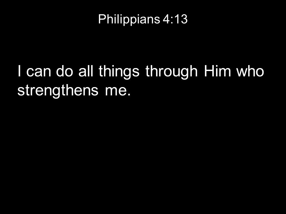 Philippians 4:13 I can do all things through Him who strengthens me.