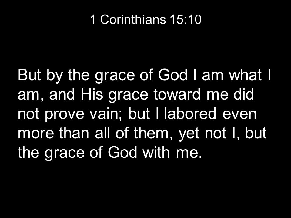 1 Corinthians 15:10 But by the grace of God I am what I am, and His grace toward me did not prove vain; but I labored even more than all of them, yet not I, but the grace of God with me.