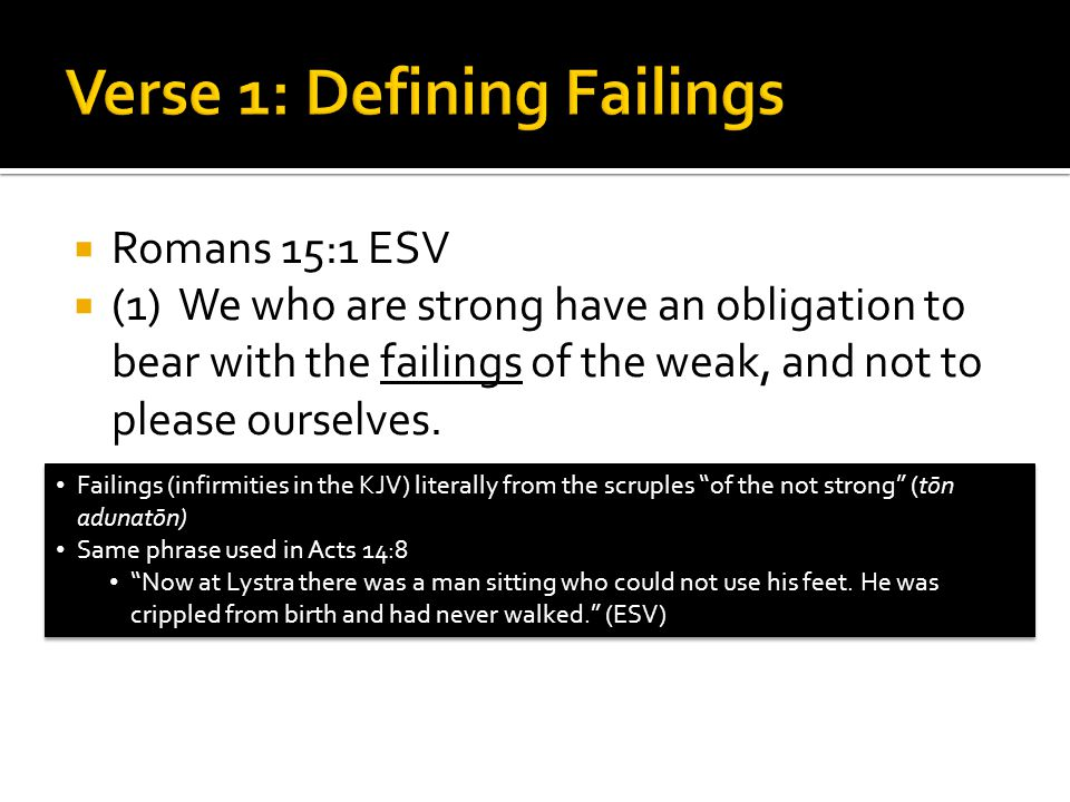  Romans 15:1 ESV  (1) We who are strong have an obligation to bear with the failings of the weak, and not to please ourselves.