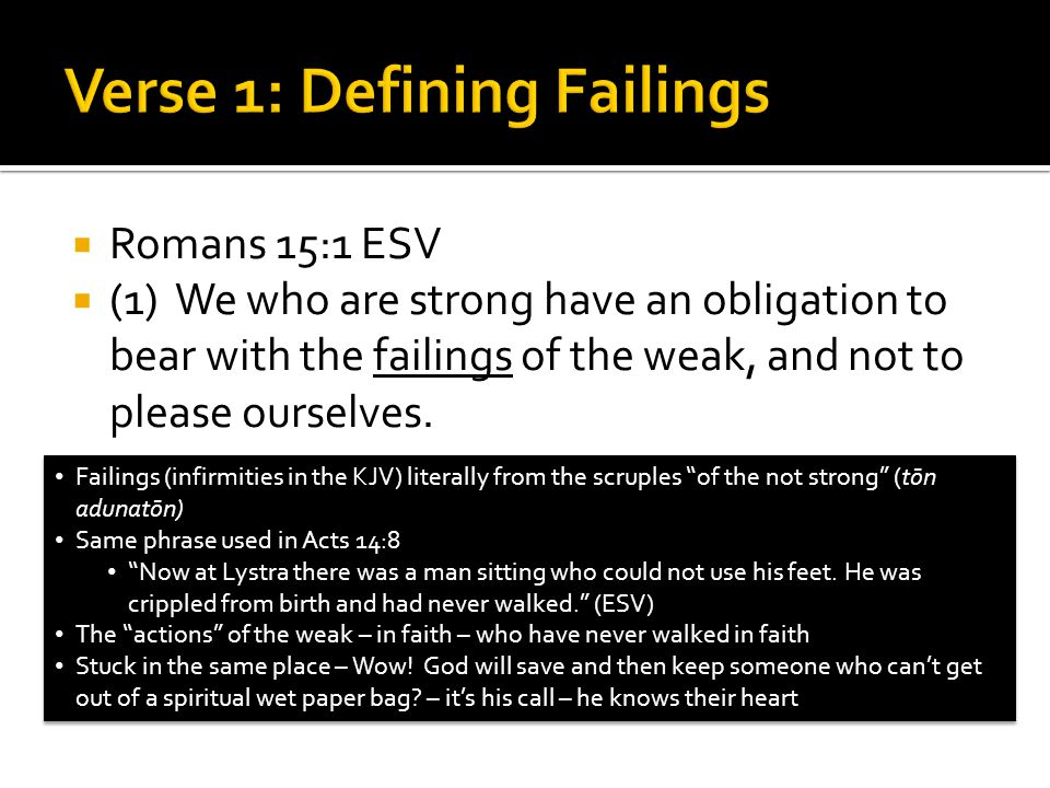  Romans 15:1 ESV  (1) We who are strong have an obligation to bear with the failings of the weak, and not to please ourselves. Failings (infirmities