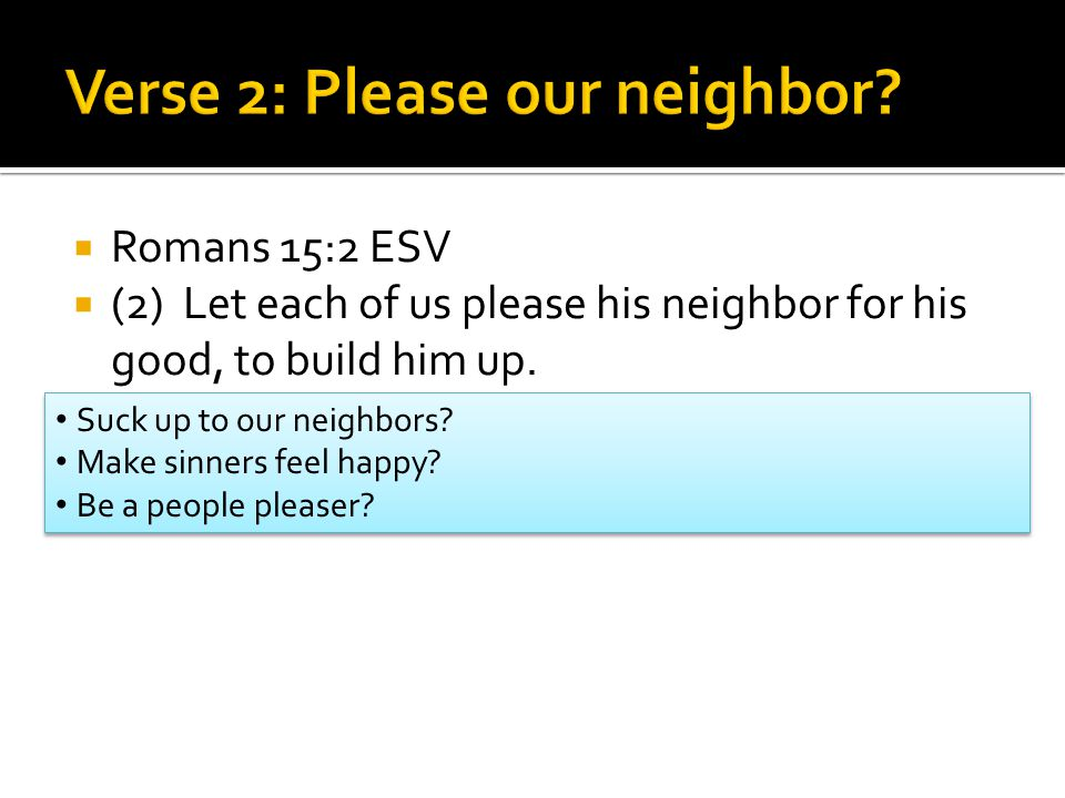  Romans 15:2 ESV  (2) Let each of us please his neighbor for his good, to build him up.
