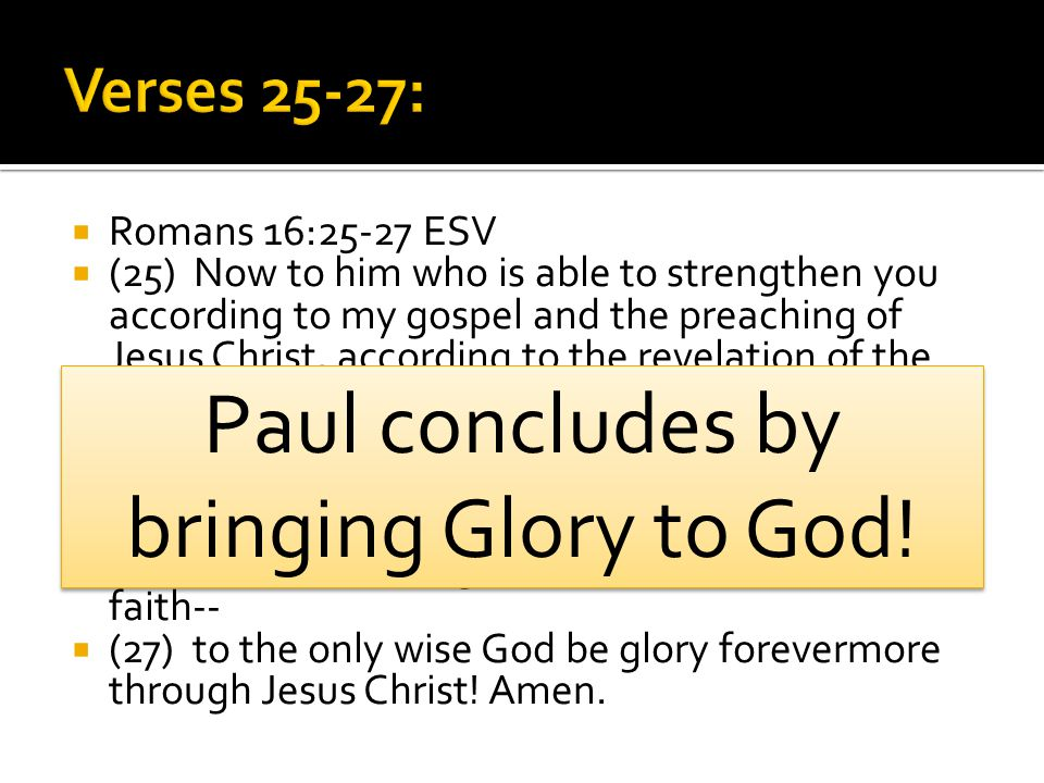  Romans 16:25-27 ESV  (25) Now to him who is able to strengthen you according to my gospel and the preaching of Jesus Christ, according to the revel