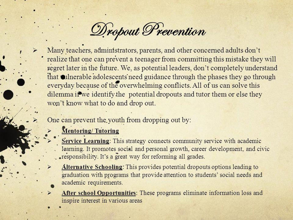 Dropout Prevention (cont.)  Early Childhood Educations: Early interventions demonstrate that providing a kid with educational enrichments can change/improve his/her IQ.