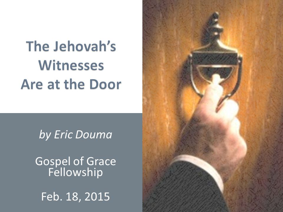 Witnessing to Jehovah's Witnesses1 by Eric Douma Gospel of Grace Fellowship Feb. 18, 2015