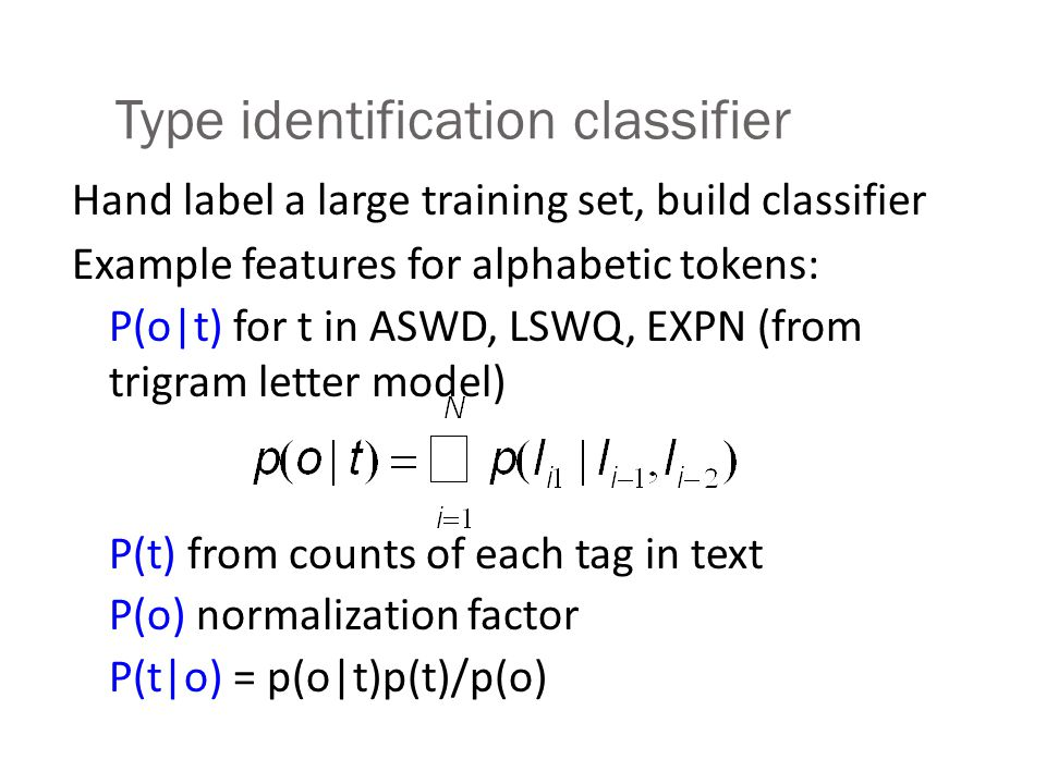 More about the types 4 categories for alphabetic sequences: EXPN: expand to full word(s) (fplc= fireplace, NY=New York) LSEQ: say as letter sequence (IBM) ASWD: say as standard word (either OOV or acronyms) 5 main ways to read numbers: Cardinal (quantities) Ordinal (dates) String of digits (phone numbers) Pair of digits (years) Trailing unit: serial until last non-zero digit: 8765000 is eight seven six five thousand (phone #s, long addresses) But still exceptions: (947-3030, 830-7056)