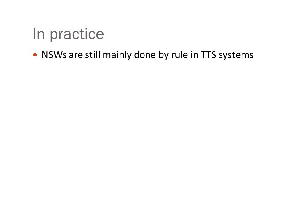 Step 3: expand NSW Tokens by type- specific rules ASWD expands to itself LSEQ expands to list of words, one for each letter NUM expands to string of words representing cardinal NYER expand to 2 pairs of NUM digits… NTEL: string of digits with silence for puncutation