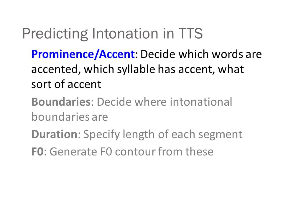Predicting Intonation in TTS Prominence/Accent: Decide which words are accented, which syllable has accent, what sort of accent Boundaries: Decide where intonational boundaries are Duration: Specify length of each segment F0: Generate F0 contour from these