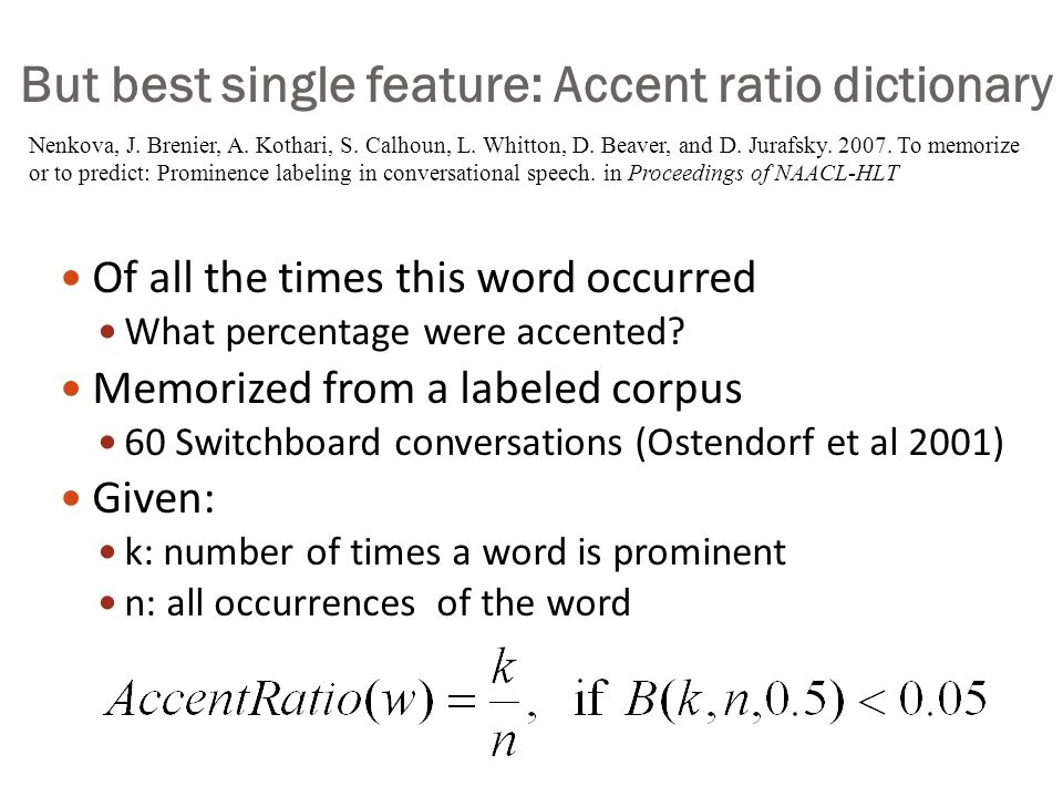 Accent prediction Useful features include: (starting with Hirschberg 1993) Lexical class (function words, clitics not accented) Word frequency Word identity (promising but problematic) Given/New, Theme/Rheme Focus Word bigram predictability Position in phrase Complex nominal rules (Sproat) Combined in a classifier: Decision trees (Hirchberg 1993), Bagging/boosting (Sun 2002) Hidden Markov models (Hasegawa-Johnson et al 2005) Conditional random fields (Gregory and Altun 2004)