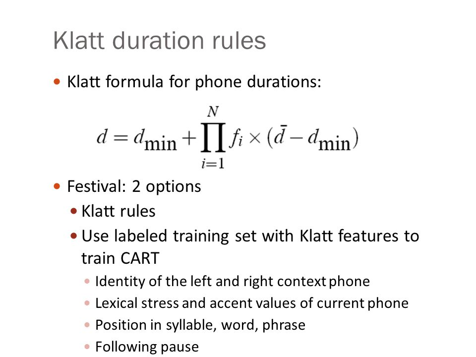 Klatt duration rules Models how context-neutral duration of a phone lengthened/shortened by context, while staying above a min duration dmin Prepausal lengthening: vowel before pause lengthened by 1.4 Non-phrase-final shortening: Segments not phrase-final are shortened by 0.6.