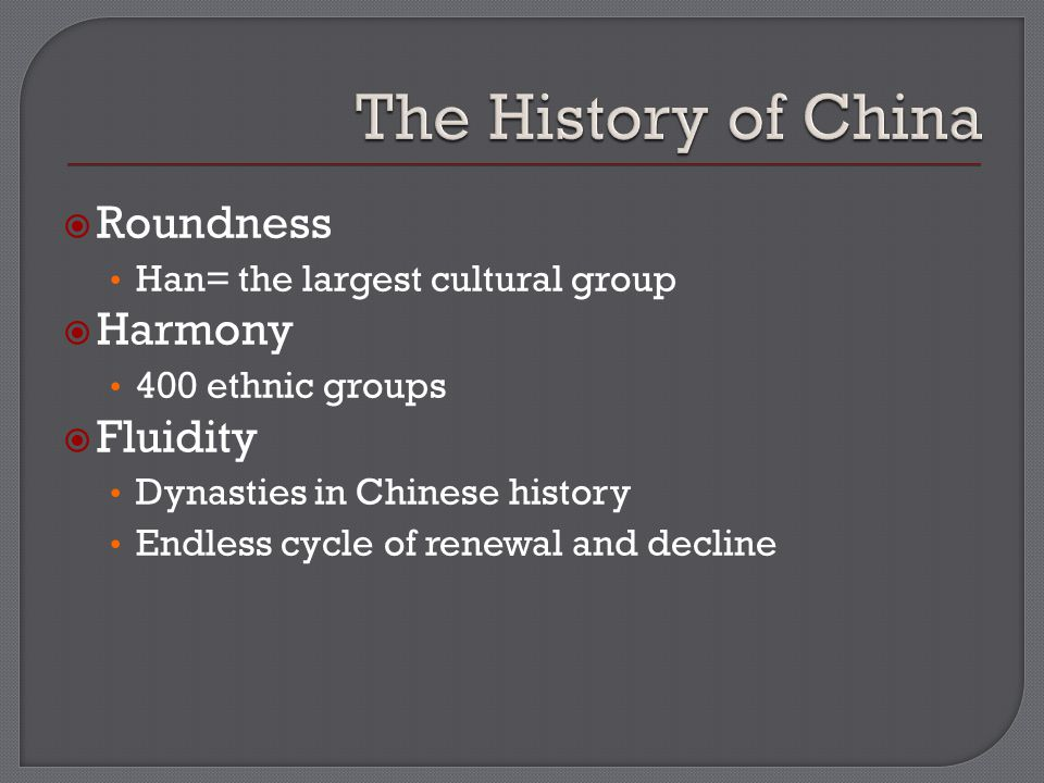  Roundness Han= the largest cultural group  Harmony 400 ethnic groups  Fluidity Dynasties in Chinese history Endless cycle of renewal and decline