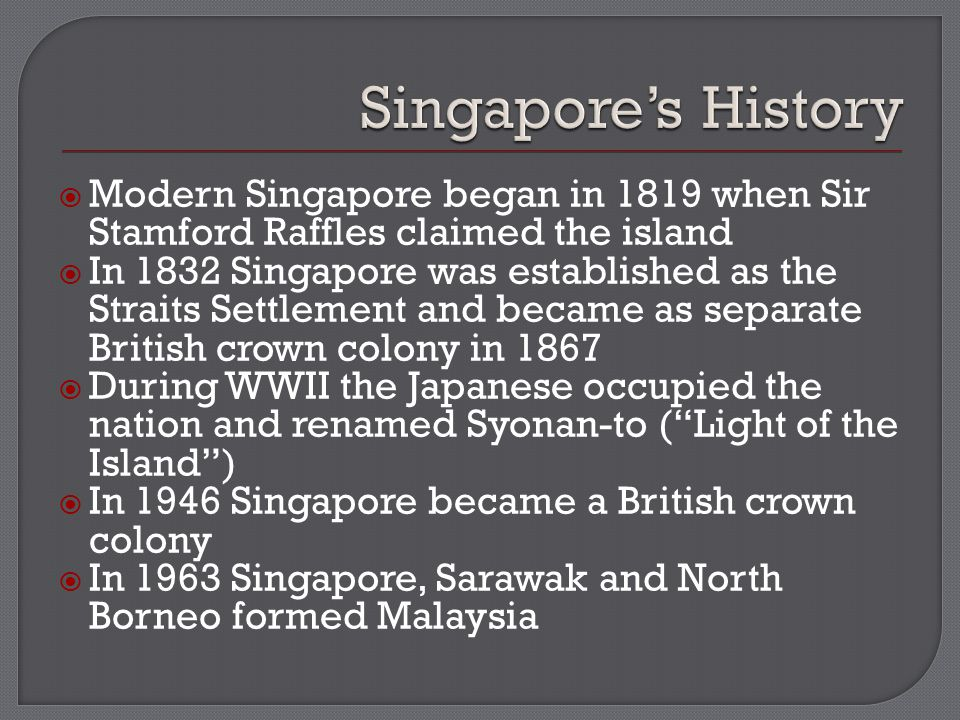  Modern Singapore began in 1819 when Sir Stamford Raffles claimed the island  In 1832 Singapore was established as the Straits Settlement and became as separate British crown colony in 1867  During WWII the Japanese occupied the nation and renamed Syonan-to ( Light of the Island )  In 1946 Singapore became a British crown colony  In 1963 Singapore, Sarawak and North Borneo formed Malaysia