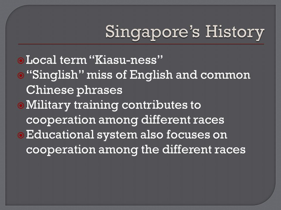  Local term Kiasu-ness  Singlish miss of English and common Chinese phrases  Military training contributes to cooperation among different races  Educational system also focuses on cooperation among the different races