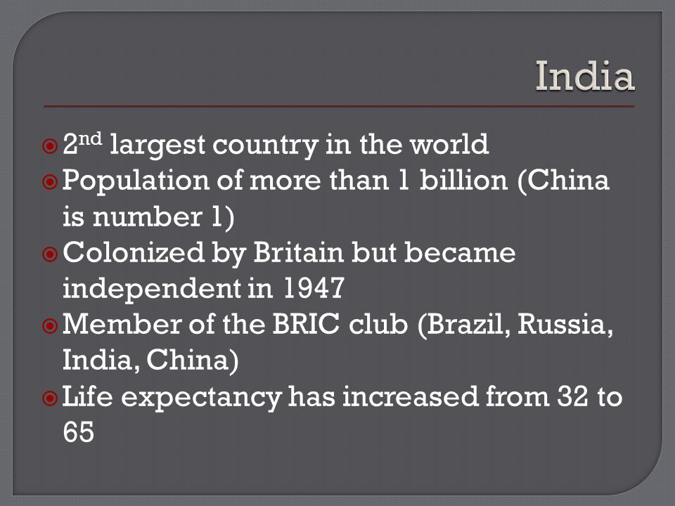  2 nd largest country in the world  Population of more than 1 billion (China is number 1)  Colonized by Britain but became independent in 1947  Member of the BRIC club (Brazil, Russia, India, China)  Life expectancy has increased from 32 to 65