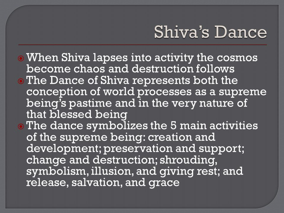  When Shiva lapses into activity the cosmos become chaos and destruction follows  The Dance of Shiva represents both the conception of world processes as a supreme being's pastime and in the very nature of that blessed being  The dance symbolizes the 5 main activities of the supreme being: creation and development; preservation and support; change and destruction; shrouding, symbolism, illusion, and giving rest; and release, salvation, and grace