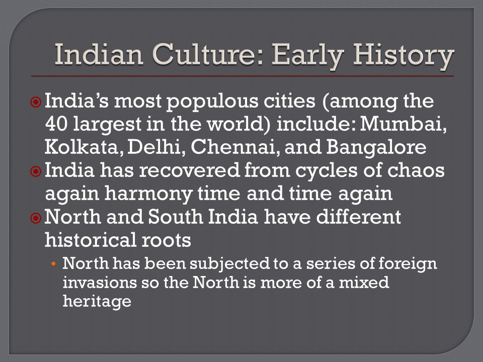  India's most populous cities (among the 40 largest in the world) include: Mumbai, Kolkata, Delhi, Chennai, and Bangalore  India has recovered from cycles of chaos again harmony time and time again  North and South India have different historical roots North has been subjected to a series of foreign invasions so the North is more of a mixed heritage