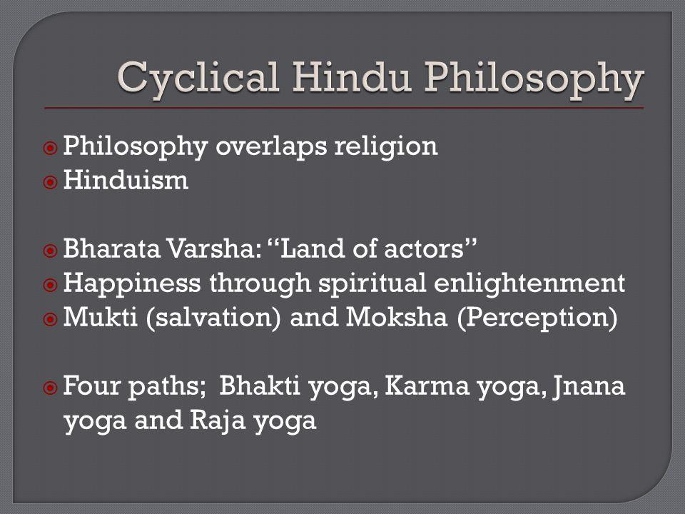  Philosophy overlaps religion  Hinduism  Bharata Varsha: Land of actors  Happiness through spiritual enlightenment  Mukti (salvation) and Moksha (Perception)  Four paths; Bhakti yoga, Karma yoga, Jnana yoga and Raja yoga