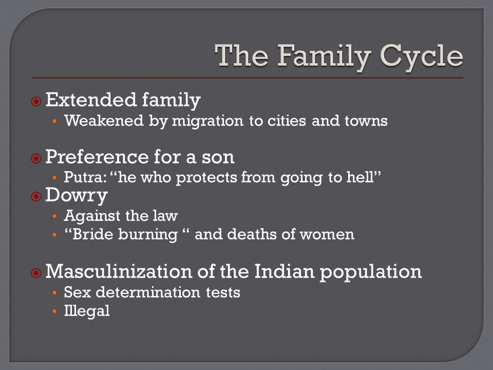  Extended family Weakened by migration to cities and towns  Preference for a son Putra: he who protects from going to hell  Dowry Against the law Bride burning and deaths of women  Masculinization of the Indian population Sex determination tests Illegal