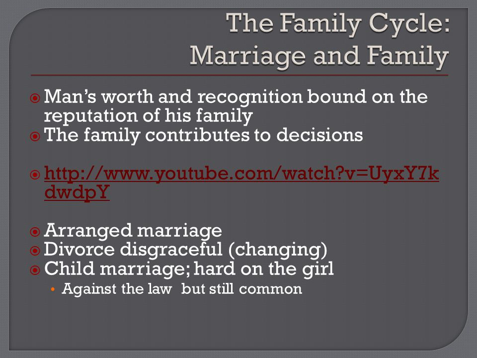  Man's worth and recognition bound on the reputation of his family  The family contributes to decisions  http://www.youtube.com/watch?v=UyxY7k dwdpY http://www.youtube.com/watch?v=UyxY7k dwdpY  Arranged marriage  Divorce disgraceful (changing)  Child marriage; hard on the girl Against the law but still common